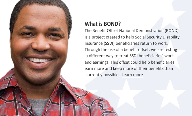 What is BOND? The Benefit Offset National Demonstration (BOND) is a new demonstration program created to help Social Security Disability Insurance (SSDI) beneficiaries return to work. Through the use of a benefit offset, we are testing a different way to treat SSDI beneficiaries' work and earnings. This offset could help beneficiaries earn more and keep more of their benefits than currently possible. Learn more.